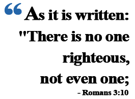 "Romans 3:10 ""As it is written: ""There is no one righteous, not even one;"""